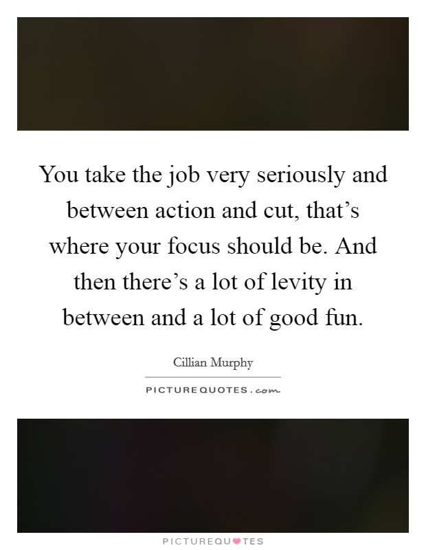 You take the job very seriously and between action and cut, that's where your focus should be. And then there's a lot of levity in between and a lot of good fun Picture Quote #1