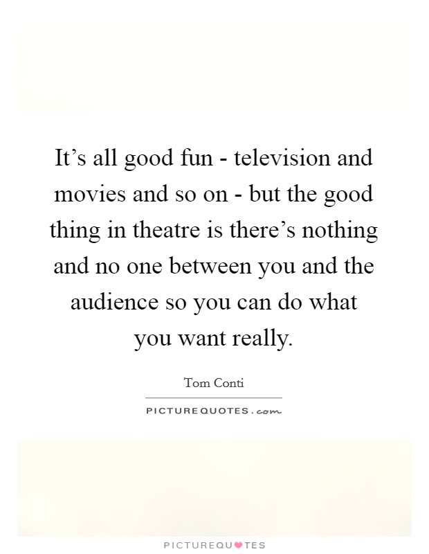It's all good fun - television and movies and so on - but the good thing in theatre is there's nothing and no one between you and the audience so you can do what you want really Picture Quote #1