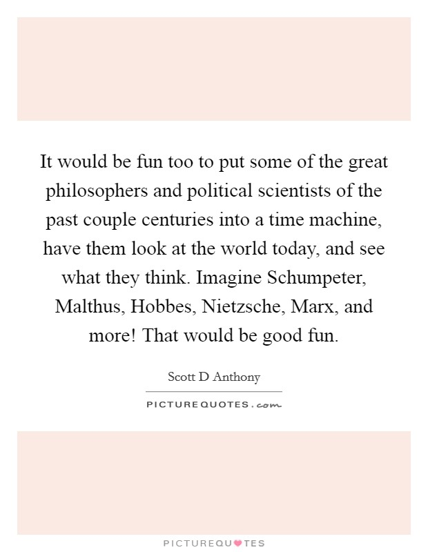 It would be fun too to put some of the great philosophers and political scientists of the past couple centuries into a time machine, have them look at the world today, and see what they think. Imagine Schumpeter, Malthus, Hobbes, Nietzsche, Marx, and more! That would be good fun Picture Quote #1