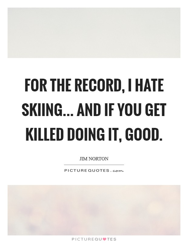 For the record, I hate skiing... and if you get killed doing it, GOOD Picture Quote #1