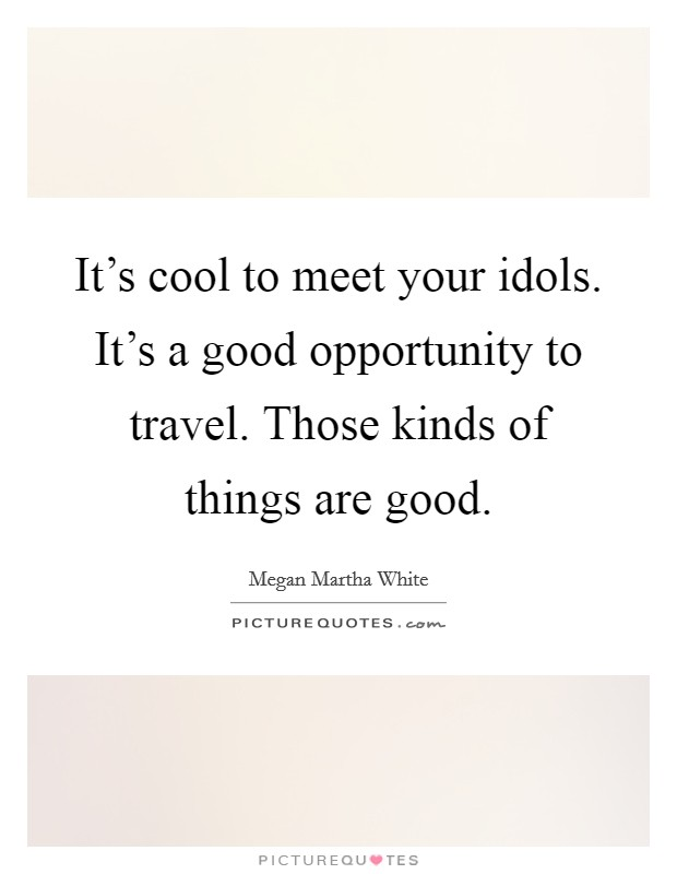It's cool to meet your idols. It's a good opportunity to travel. Those kinds of things are good Picture Quote #1