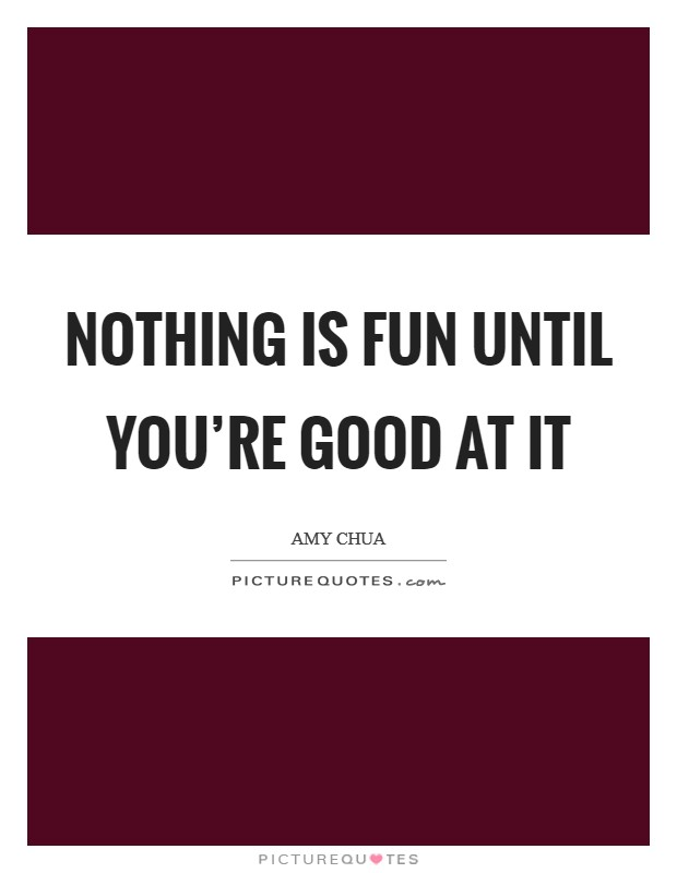 Nothing is fun until you're good at it Picture Quote #1