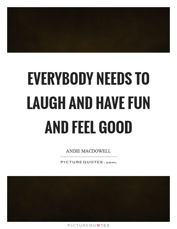 Everybody needs to laugh and have fun and feel good Picture Quote #1