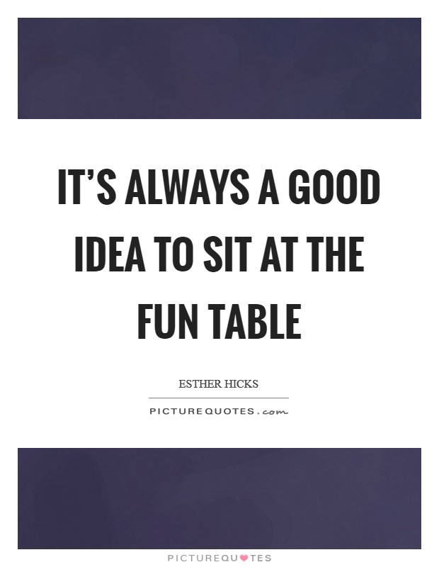 It's always a good idea to sit at the fun table Picture Quote #1