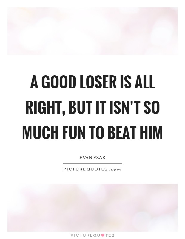 A good loser is all right, but it isn't so much fun to beat him Picture Quote #1