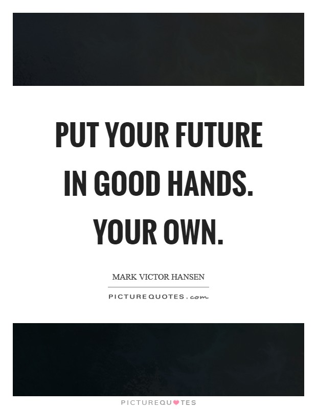 Put your future in good hands. Your own. Picture Quote #1