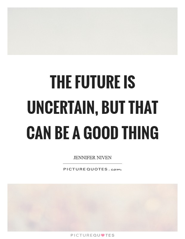 The future is uncertain, but that can be a good thing Picture Quote #1