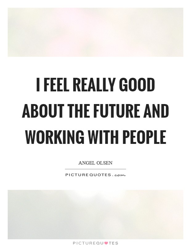 I feel really good about the future and working with people Picture Quote #1