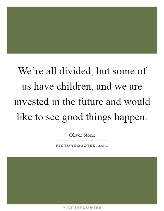 We're all divided, but some of us have children, and we are invested in the future and would like to see good things happen Picture Quote #1