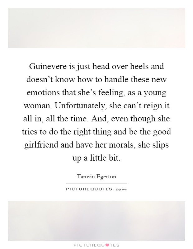 Guinevere is just head over heels and doesn't know how to handle these new emotions that she's feeling, as a young woman. Unfortunately, she can't reign it all in, all the time. And, even though she tries to do the right thing and be the good girlfriend and have her morals, she slips up a little bit Picture Quote #1
