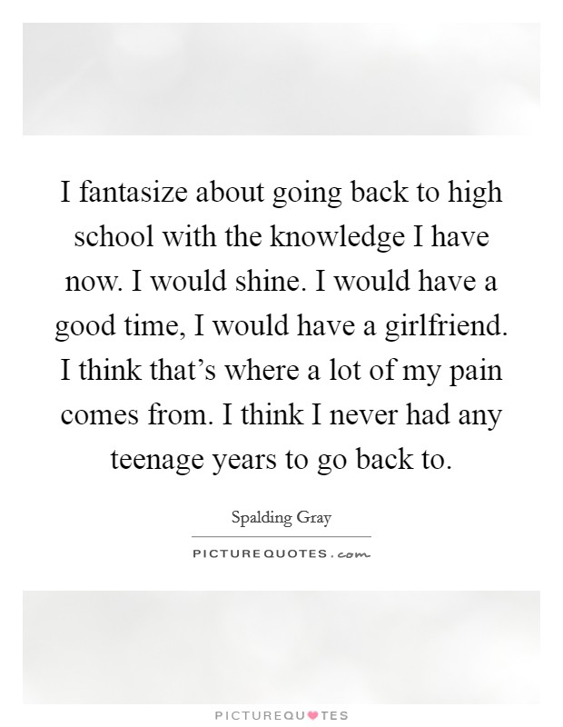 I fantasize about going back to high school with the knowledge I have now. I would shine. I would have a good time, I would have a girlfriend. I think that's where a lot of my pain comes from. I think I never had any teenage years to go back to Picture Quote #1