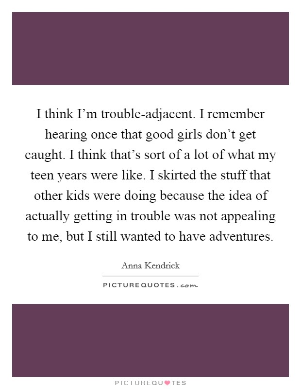 I think I'm trouble-adjacent. I remember hearing once that good girls don't get caught. I think that's sort of a lot of what my teen years were like. I skirted the stuff that other kids were doing because the idea of actually getting in trouble was not appealing to me, but I still wanted to have adventures Picture Quote #1