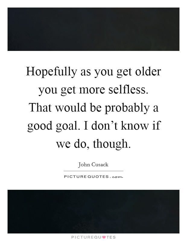 Hopefully as you get older you get more selfless. That would be probably a good goal. I don't know if we do, though Picture Quote #1