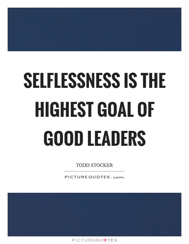 Selflessness is the highest goal of good leaders Picture Quote #1