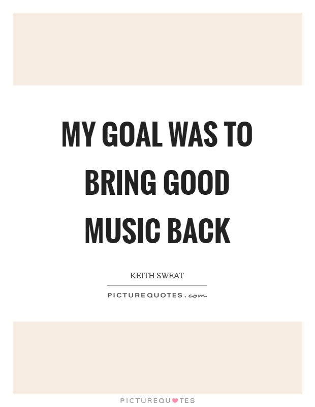 My goal was to bring good music back Picture Quote #1