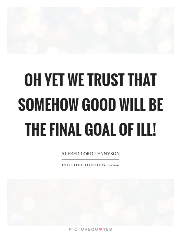Oh yet we trust that somehow good will be the final goal of ill! Picture Quote #1