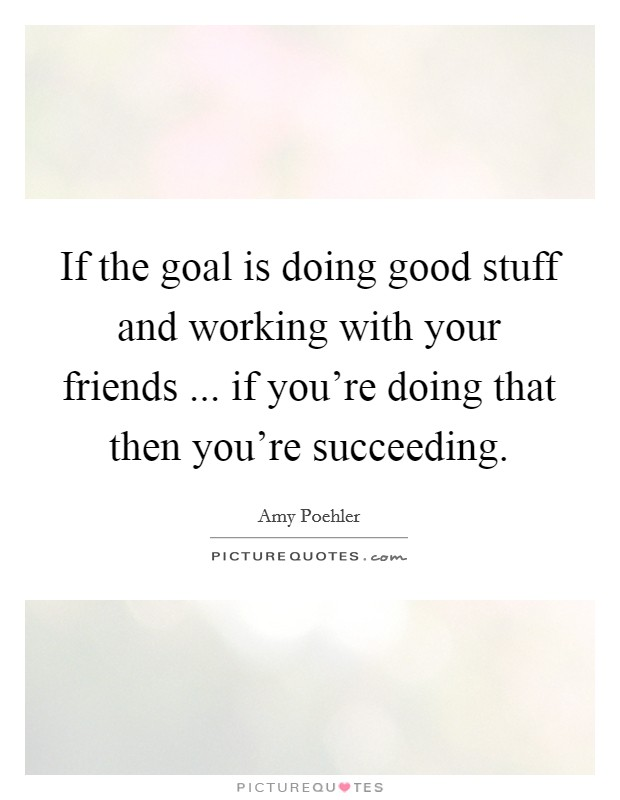 If the goal is doing good stuff and working with your friends ... if you're doing that then you're succeeding Picture Quote #1