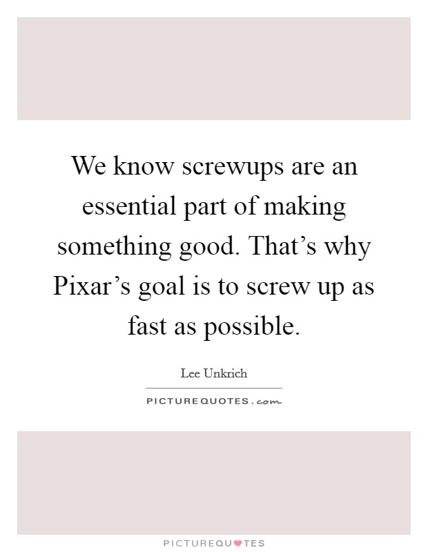 We know screwups are an essential part of making something good. That's why Pixar's goal is to screw up as fast as possible Picture Quote #1