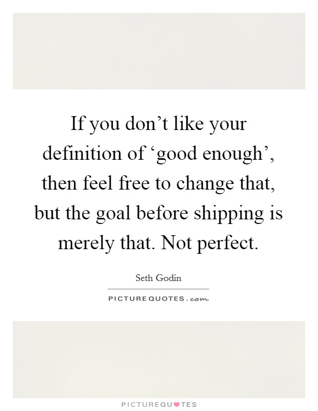 If you don't like your definition of 'good enough', then feel free to change that, but the goal before shipping is merely that. Not perfect Picture Quote #1