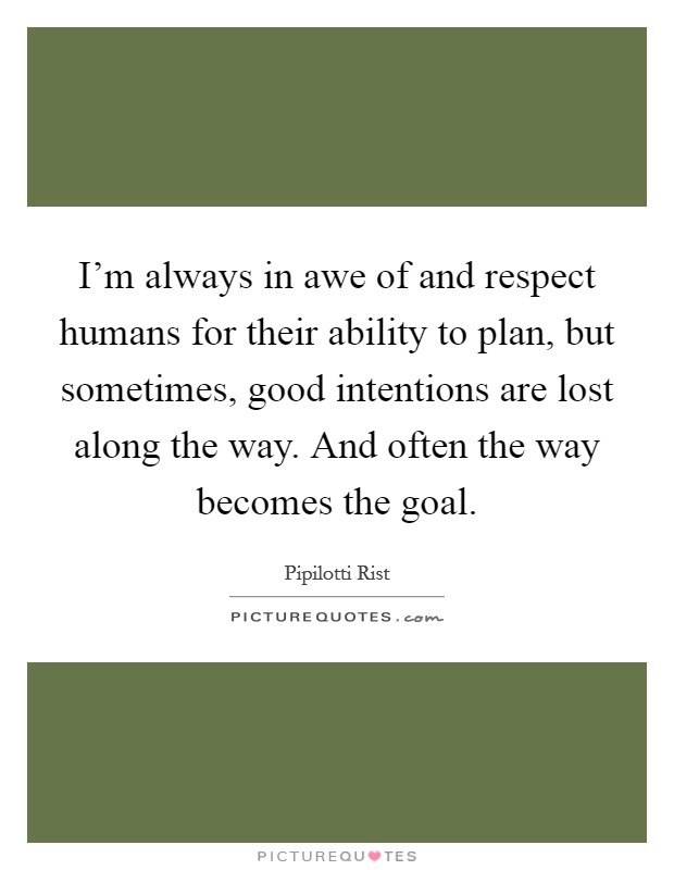 I'm always in awe of and respect humans for their ability to plan, but sometimes, good intentions are lost along the way. And often the way becomes the goal Picture Quote #1