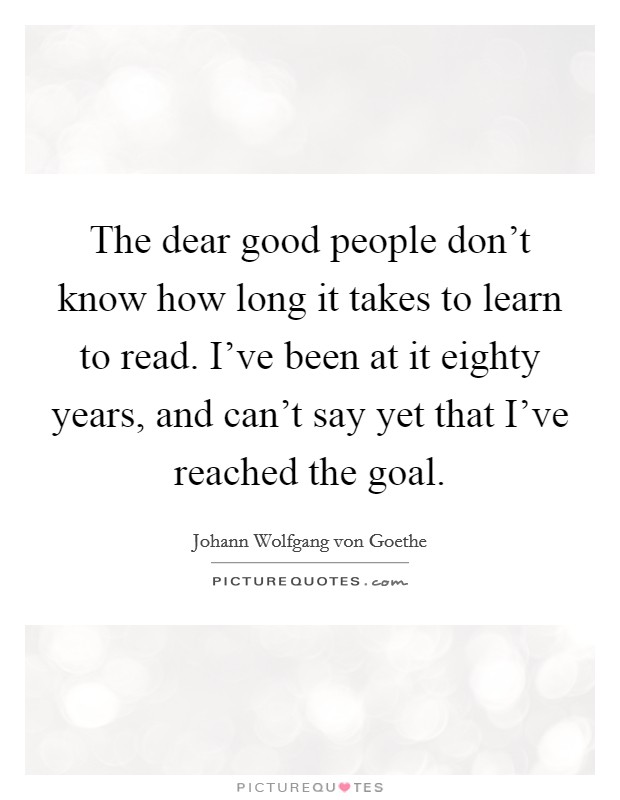 The dear good people don't know how long it takes to learn to read. I've been at it eighty years, and can't say yet that I've reached the goal Picture Quote #1