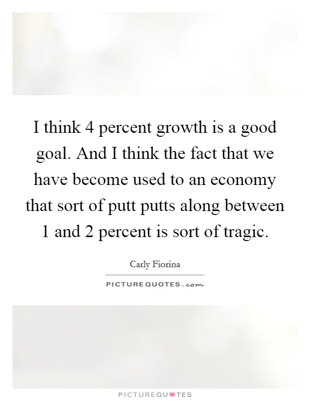 I think 4 percent growth is a good goal. And I think the fact that we have become used to an economy that sort of putt putts along between 1 and 2 percent is sort of tragic Picture Quote #1