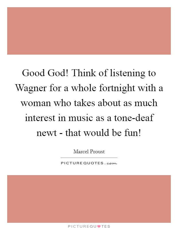 Good God! Think of listening to Wagner for a whole fortnight with a woman who takes about as much interest in music as a tone-deaf newt - that would be fun! Picture Quote #1