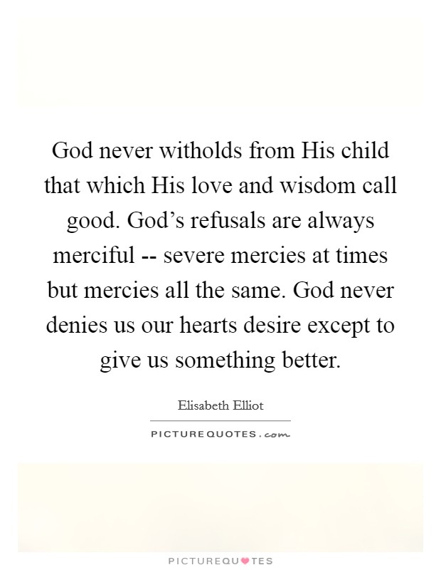 God never witholds from His child that which His love and wisdom call good. God's refusals are always merciful -- severe mercies at times but mercies all the same. God never denies us our hearts desire except to give us something better Picture Quote #1