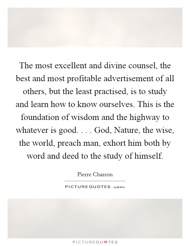 The most excellent and divine counsel, the best and most profitable advertisement of all others, but the least practised, is to study and learn how to know ourselves. This is the foundation of wisdom and the highway to whatever is good. . . . God, Nature, the wise, the world, preach man, exhort him both by word and deed to the study of himself Picture Quote #1
