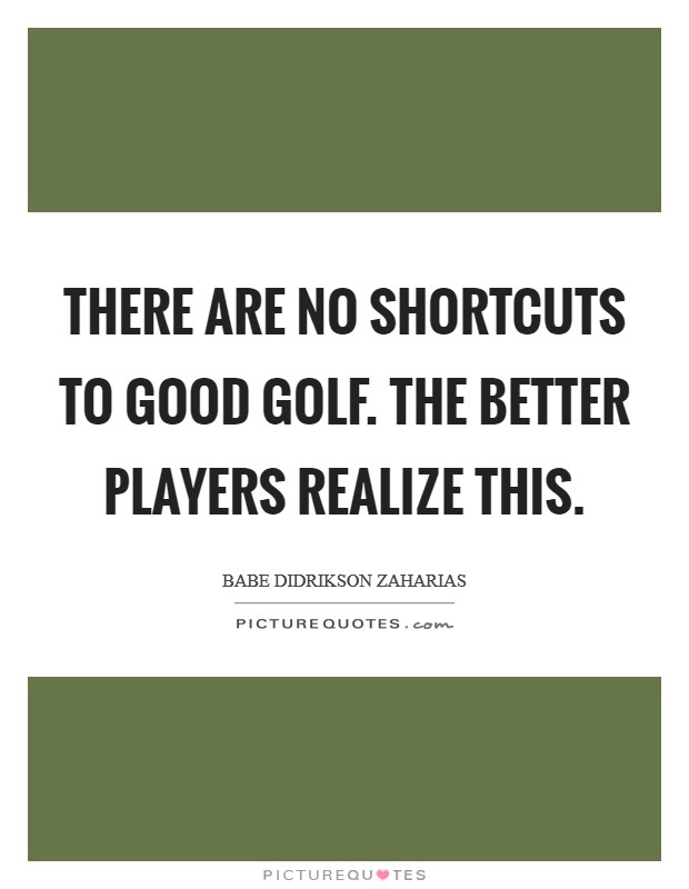 There are no shortcuts to good golf. The better players realize this Picture Quote #1