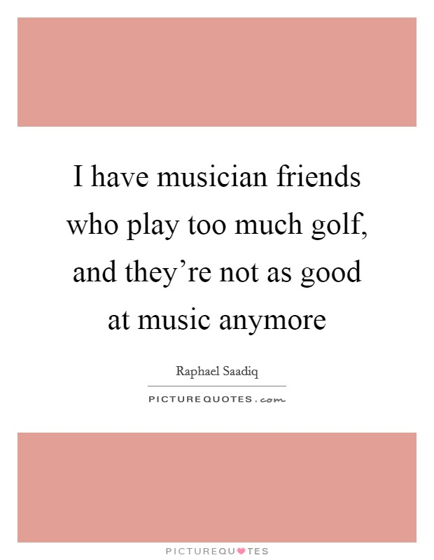 I have musician friends who play too much golf, and they're not as good at music anymore Picture Quote #1