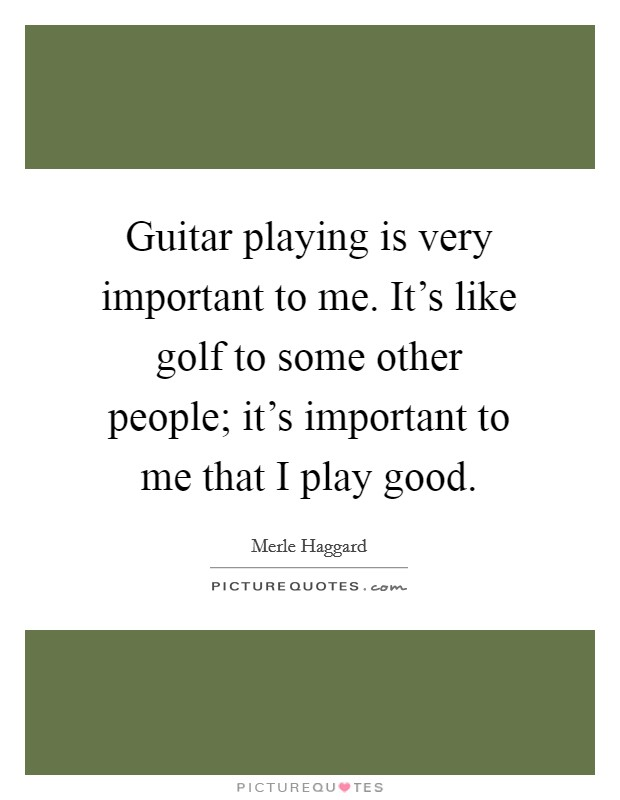 Guitar playing is very important to me. It's like golf to some other people; it's important to me that I play good Picture Quote #1