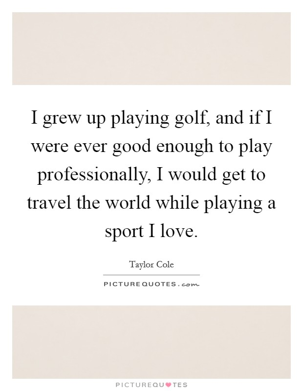 I grew up playing golf, and if I were ever good enough to play professionally, I would get to travel the world while playing a sport I love Picture Quote #1