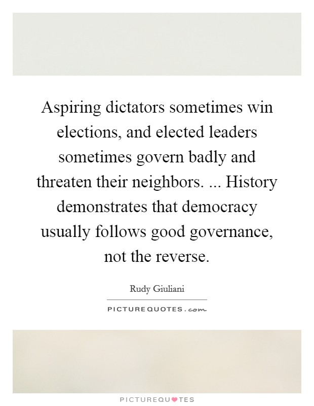Aspiring dictators sometimes win elections, and elected leaders sometimes govern badly and threaten their neighbors. ... History demonstrates that democracy usually follows good governance, not the reverse. Picture Quote #1