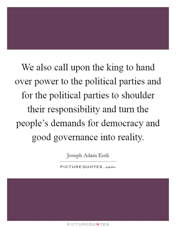 We also call upon the king to hand over power to the political parties and for the political parties to shoulder their responsibility and turn the people's demands for democracy and good governance into reality Picture Quote #1