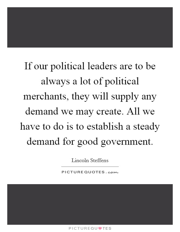 If our political leaders are to be always a lot of political merchants, they will supply any demand we may create. All we have to do is to establish a steady demand for good government. Picture Quote #1