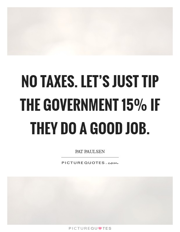 No Taxes. Let's just tip the government 15% if they do a good job Picture Quote #1