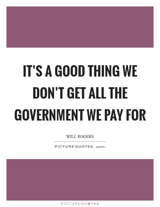 It's a good thing we don't get all the government we pay for Picture Quote #1