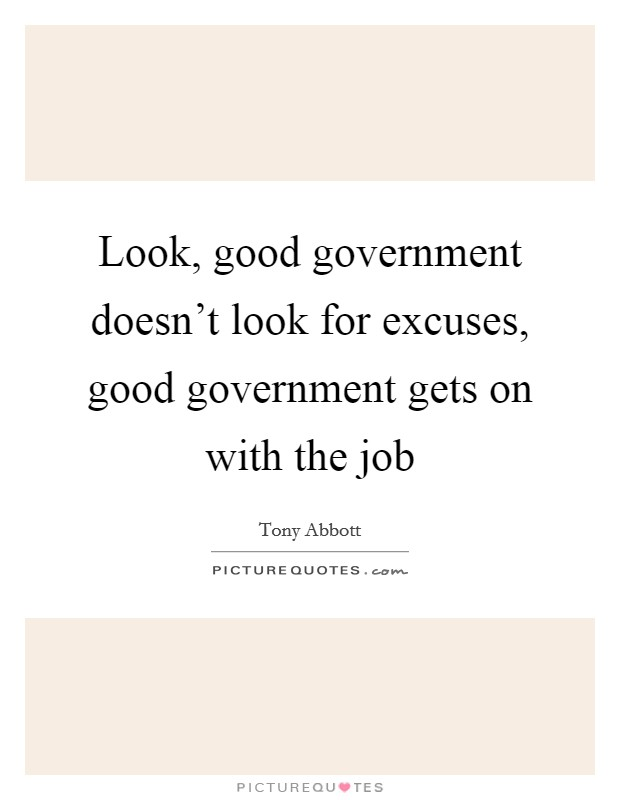 Look, good government doesn't look for excuses, good government gets on with the job Picture Quote #1