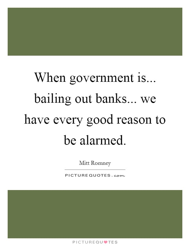 When government is... bailing out banks... we have every good reason to be alarmed Picture Quote #1