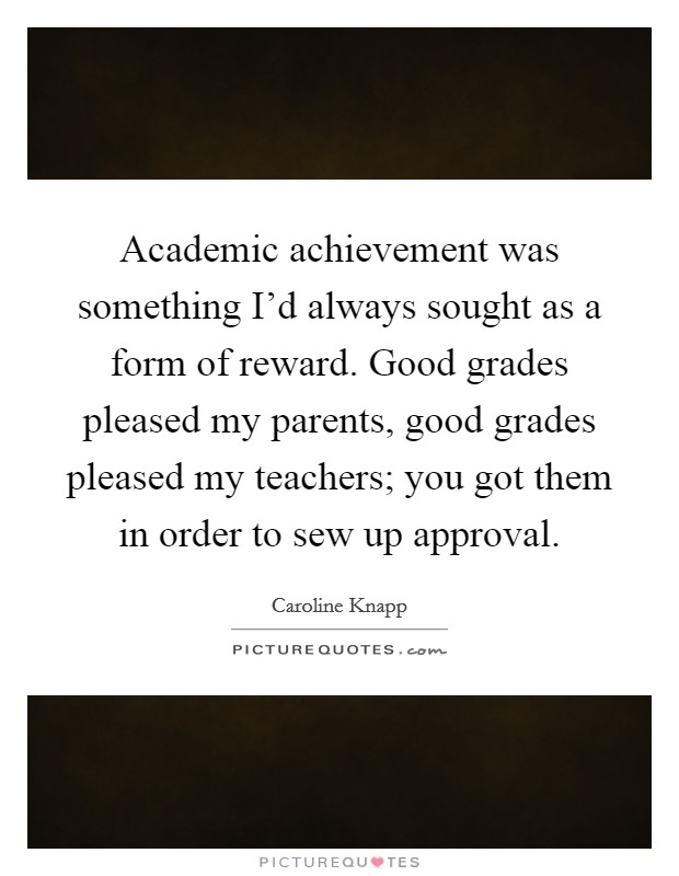 Academic achievement was something I'd always sought as a form of reward. Good grades pleased my parents, good grades pleased my teachers; you got them in order to sew up approval Picture Quote #1