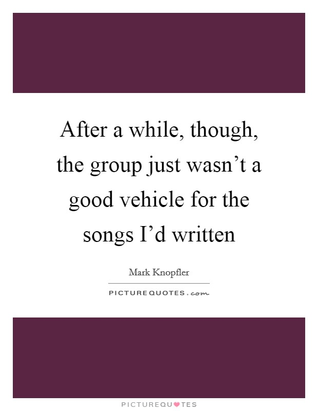 After a while, though, the group just wasn't a good vehicle for the songs I'd written Picture Quote #1