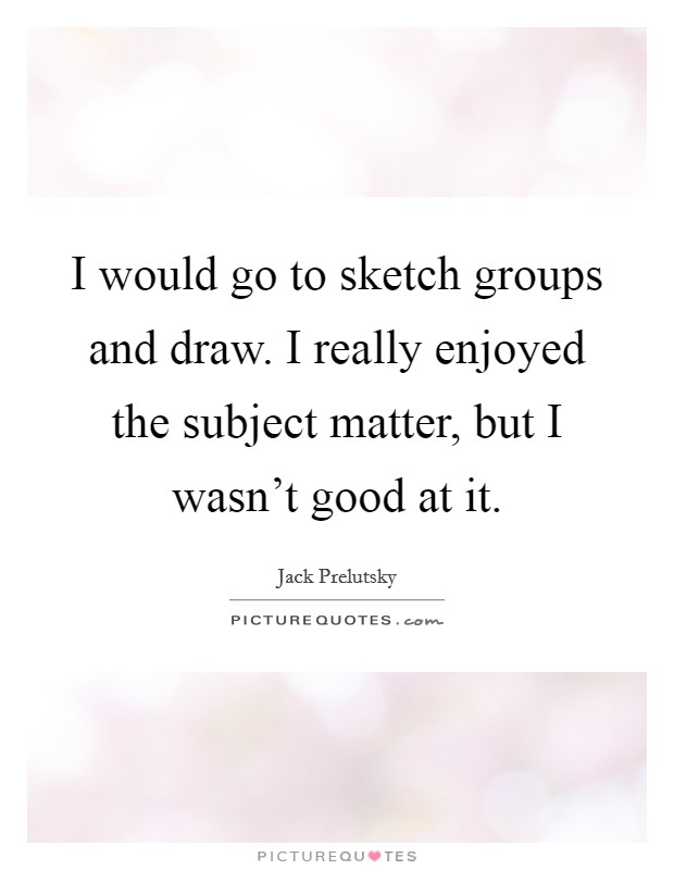 I would go to sketch groups and draw. I really enjoyed the subject matter, but I wasn't good at it Picture Quote #1