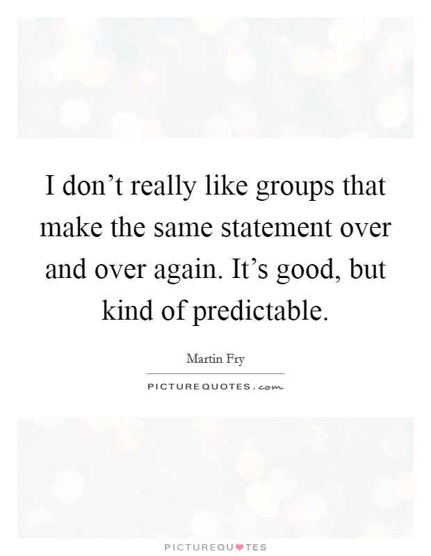 I don't really like groups that make the same statement over and over again. It's good, but kind of predictable Picture Quote #1