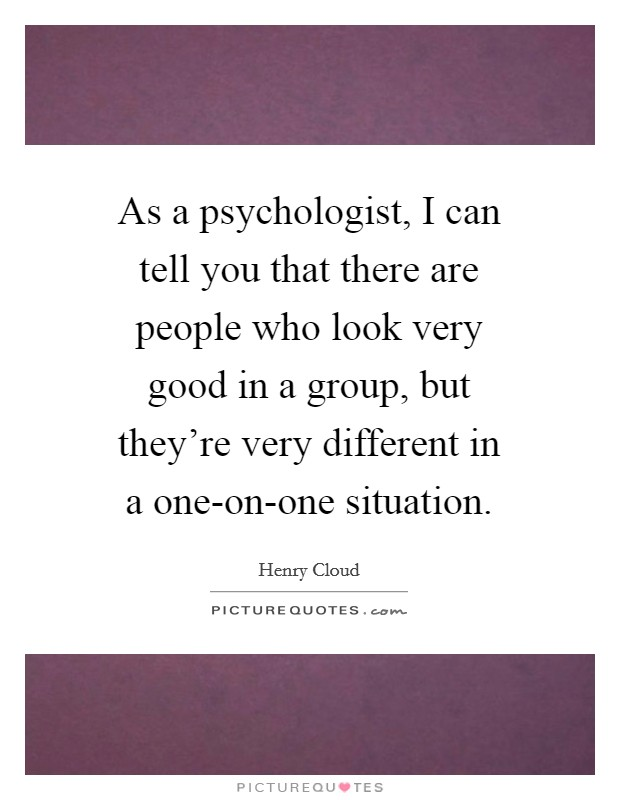 As a psychologist, I can tell you that there are people who look very good in a group, but they're very different in a one-on-one situation Picture Quote #1