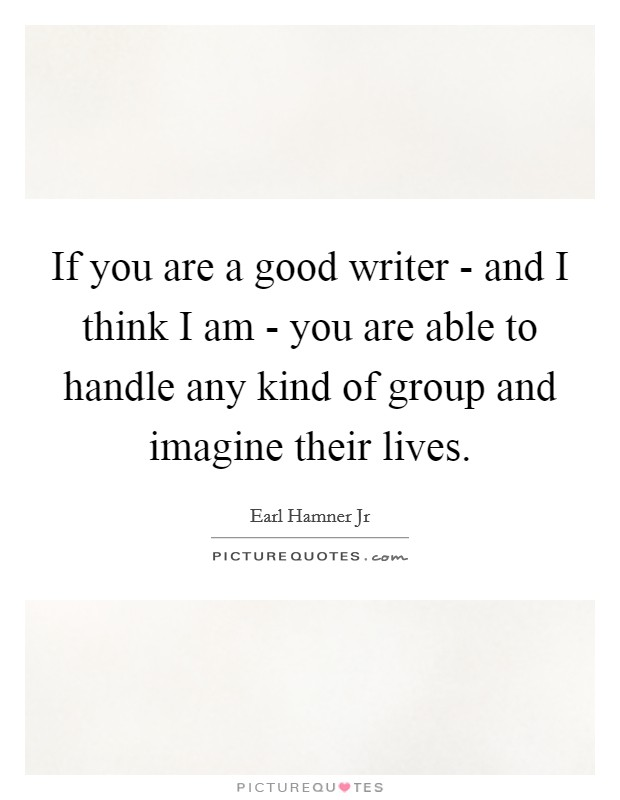 If you are a good writer - and I think I am - you are able to handle any kind of group and imagine their lives Picture Quote #1