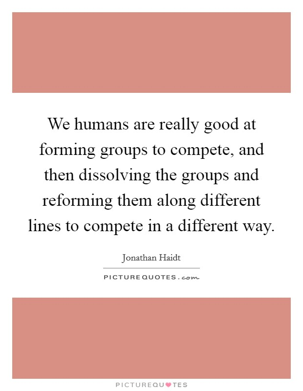We humans are really good at forming groups to compete, and then dissolving the groups and reforming them along different lines to compete in a different way Picture Quote #1