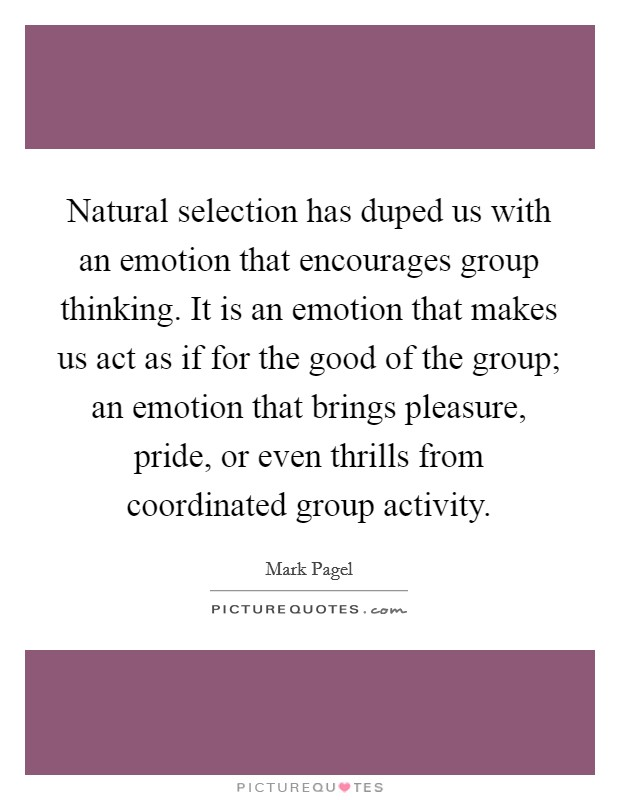 Natural selection has duped us with an emotion that encourages group thinking. It is an emotion that makes us act as if for the good of the group; an emotion that brings pleasure, pride, or even thrills from coordinated group activity Picture Quote #1