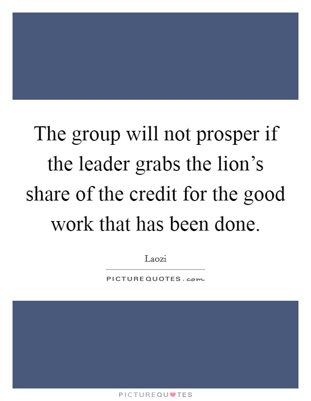 The group will not prosper if the leader grabs the lion's share of the credit for the good work that has been done Picture Quote #1