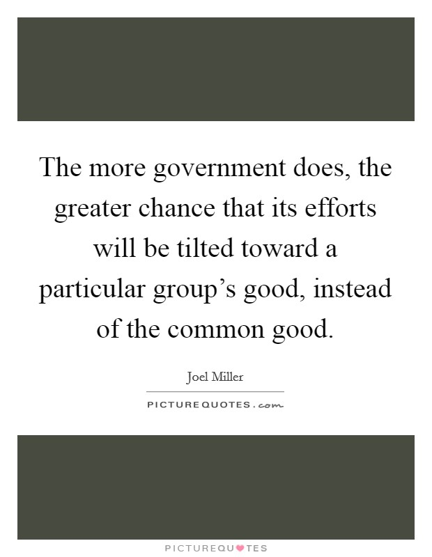 The more government does, the greater chance that its efforts will be tilted toward a particular group's good, instead of the common good Picture Quote #1